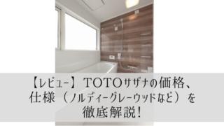 【レビュー】TOTOサザナの価格、仕様(ノルディーグレーウッドなど)を徹底解説!