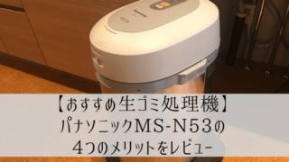【おすすめ生ゴミ処理機】パナソニックMS-N53の4つのメリットをレビュー
