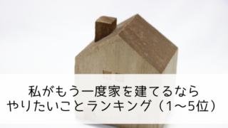 私がもう一度家を建てるなら、やりたいことランキング(1~5位)