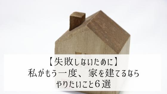 【失敗しないために】私がもう一度家を建てるなら、やりたいこと6選