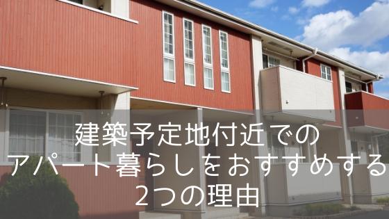 建築予定地付近でのアパート暮らしをおすすめする2つの理由