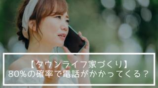 【タウンライフ家づくり】80%の確率で電話がかかってくる?
